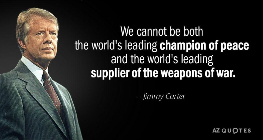 We cannot be both the world's leading champion of peace and the world's leading supplier of weapons of war- Jimmy Carter
