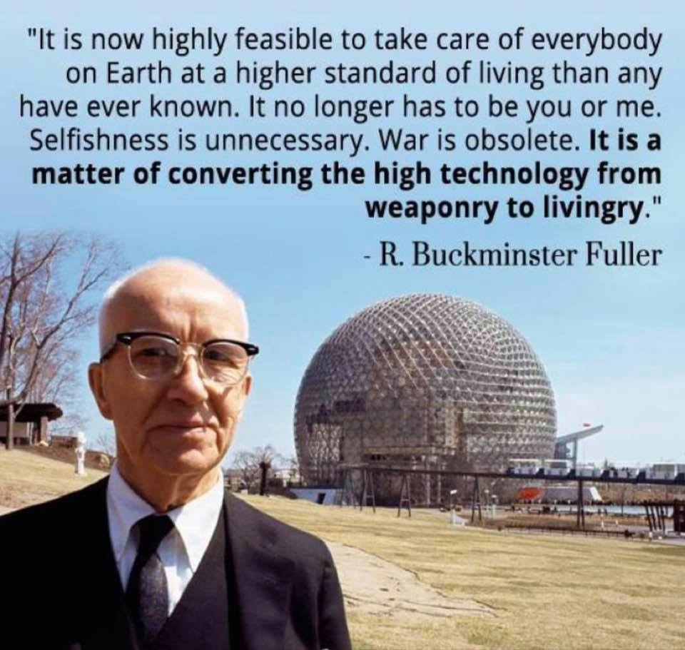 It is now highly feasible to take care of everybody on Earth at a higher standard of living than any have ever known. It no longer has to be you or me. Selfishness is unnecessary. War is obsolete. It is a matter of converting high technology from weaponry to livingry. - R. Buckminster Fuller